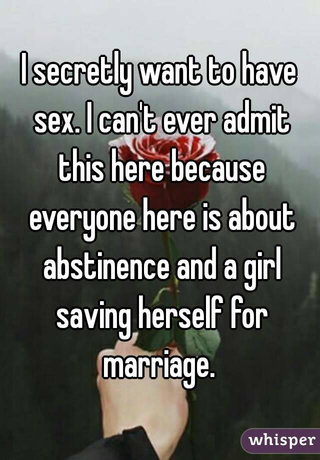 I secretly want to have sex. I can't ever admit this here because everyone here is about abstinence and a girl saving herself for marriage.