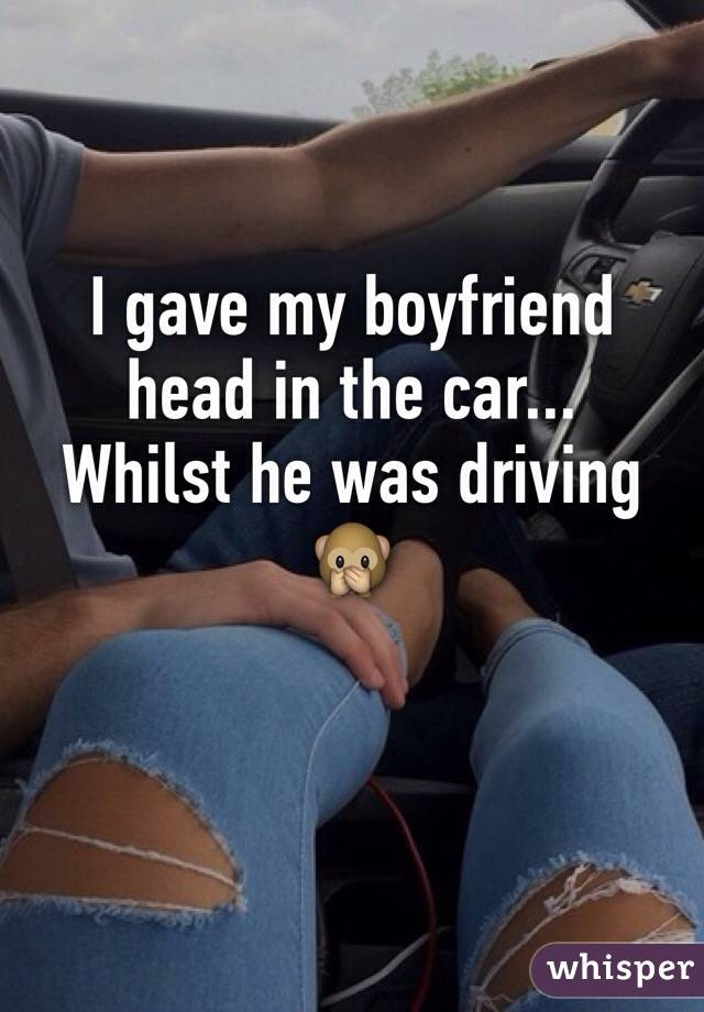 I gave my boyfriend head in the car...  Whilst he was driving 🙊