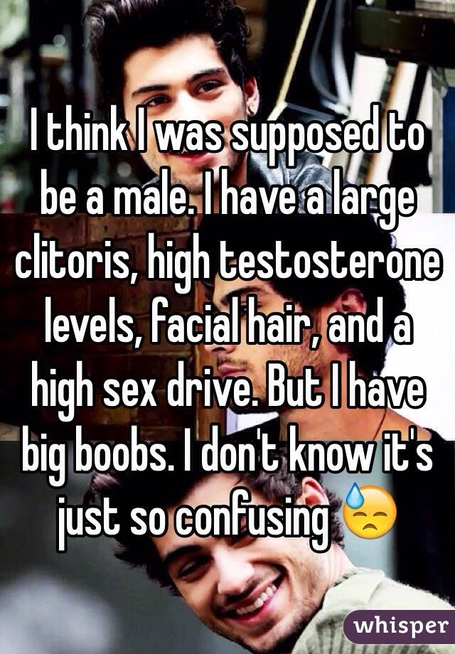I think I was supposed to be a male. I have a large clitoris, high testosterone levels, facial hair, and a high sex drive. But I have big boobs. I don't know it's just so confusing 😓