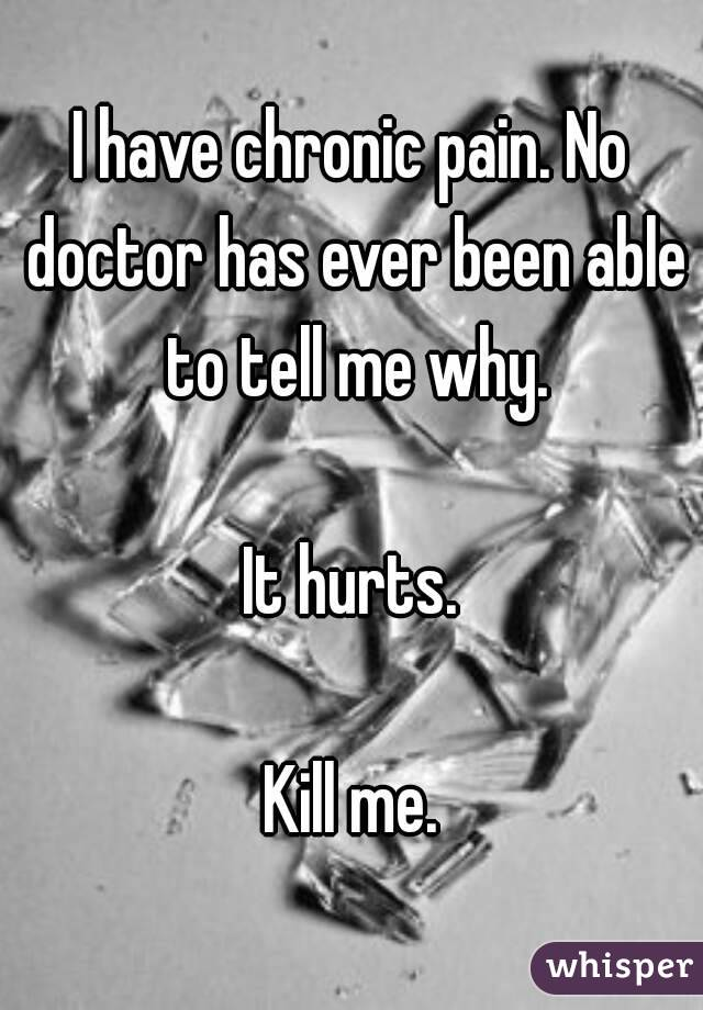 I have chronic pain. No doctor has ever been able to tell me why.  It hurts.  Kill me.