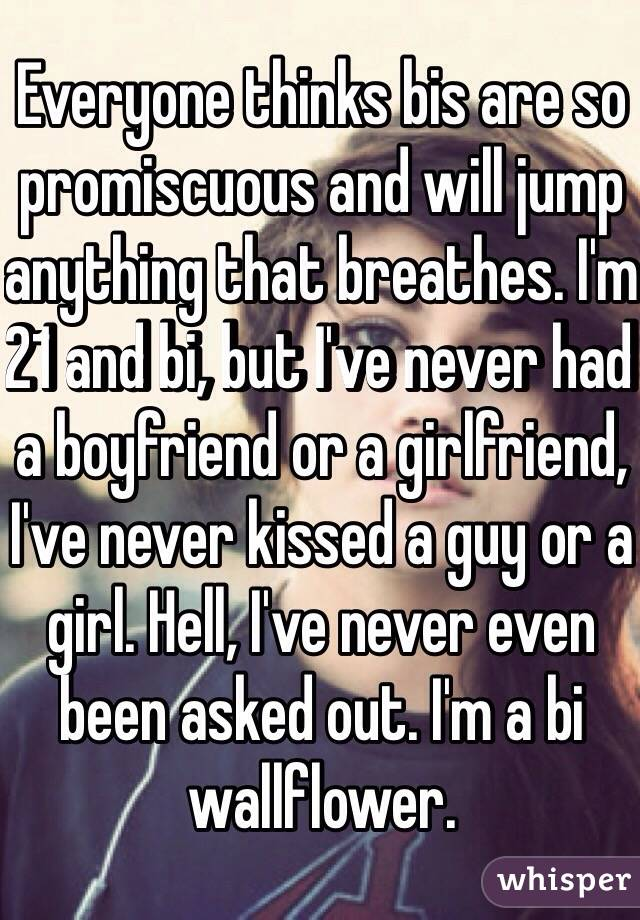 Everyone thinks bis are so promiscuous and will jump anything that breathes. I'm 21 and bi, but I've never had a boyfriend or a girlfriend, I've never kissed a guy or a girl. Hell, I've never even been asked out. I'm a bi wallflower.