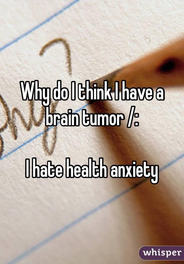 Why do I think I have a brain tumor /:   I hate health anxiety