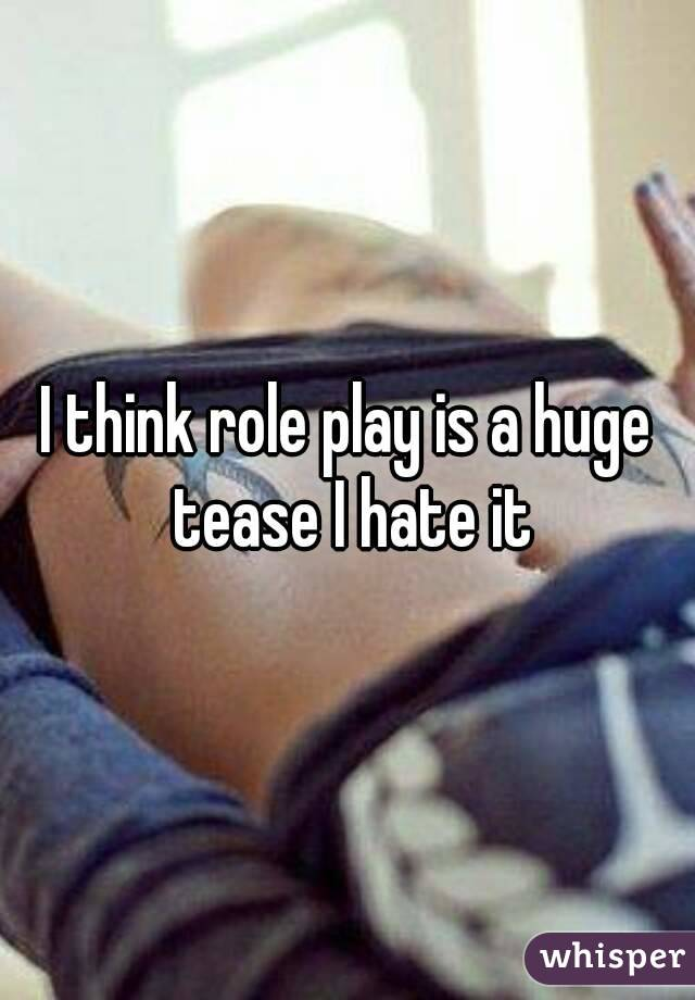 I think role play is a huge tease I hate it