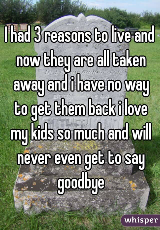 I had 3 reasons to live and now they are all taken away and i have no way to get them back i love my kids so much and will never even get to say goodbye