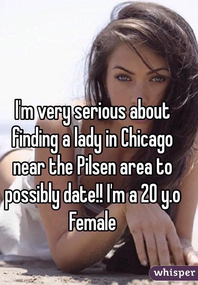 I'm very serious about finding a lady in Chicago near the Pilsen area to possibly date!! I'm a 20 y.o Female