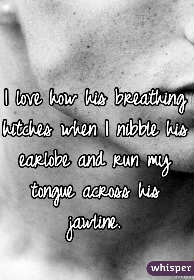 I love how his breathing hitches when I nibble his earlobe and run my tongue across his jawline.
