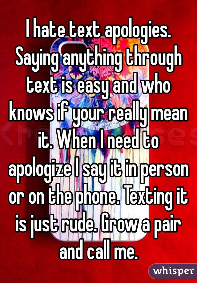 I hate text apologies. Saying anything through text is easy and who knows if your really mean it. When I need to apologize I say it in person or on the phone. Texting it is just rude. Grow a pair and call me.