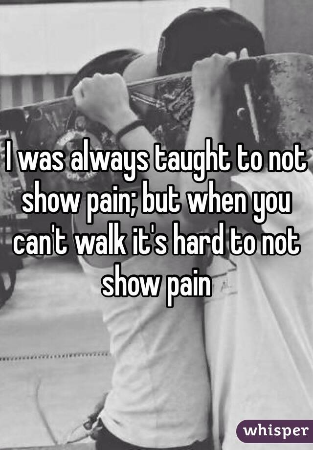 I was always taught to not show pain; but when you can't walk it's hard to not show pain
