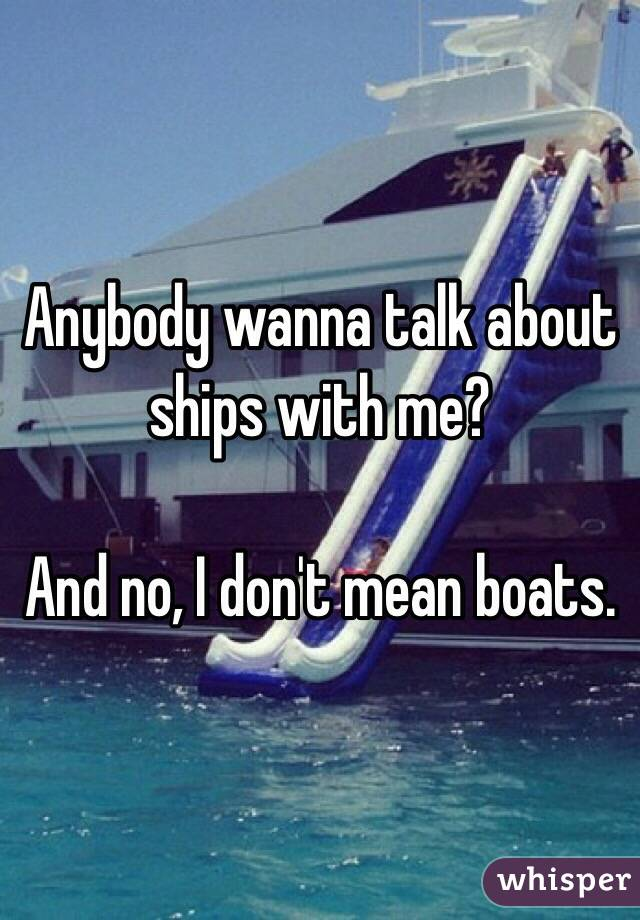 Anybody wanna talk about ships with me?  And no, I don't mean boats.