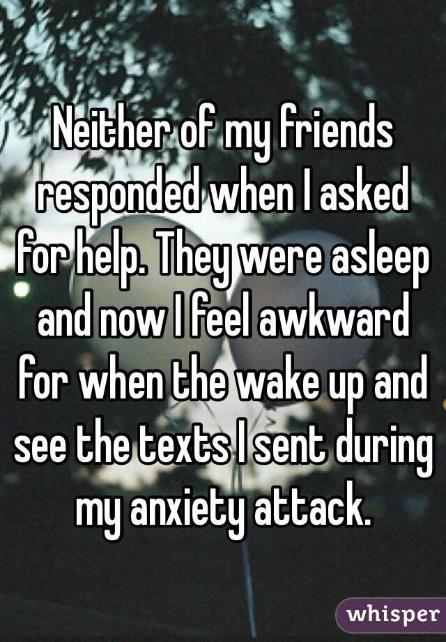 Neither of my friends responded when I asked for help. They were asleep and now I feel awkward for when the wake up and see the texts I sent during my anxiety attack.