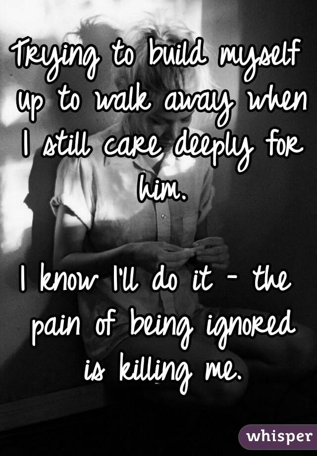 Trying to build myself up to walk away when I still care deeply for him.  I know I'll do it - the pain of being ignored is killing me.