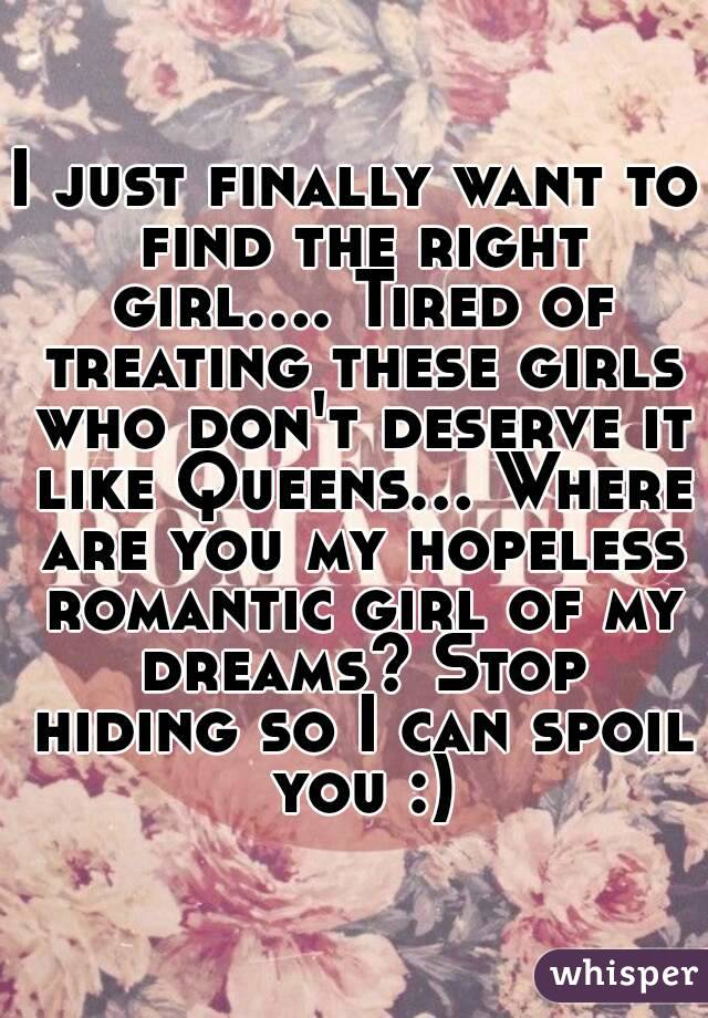 I just finally want to find the right girl.... Tired of treating these girls who don't deserve it like Queens... Where are you my hopeless romantic girl of my dreams? Stop hiding so I can spoil you :)