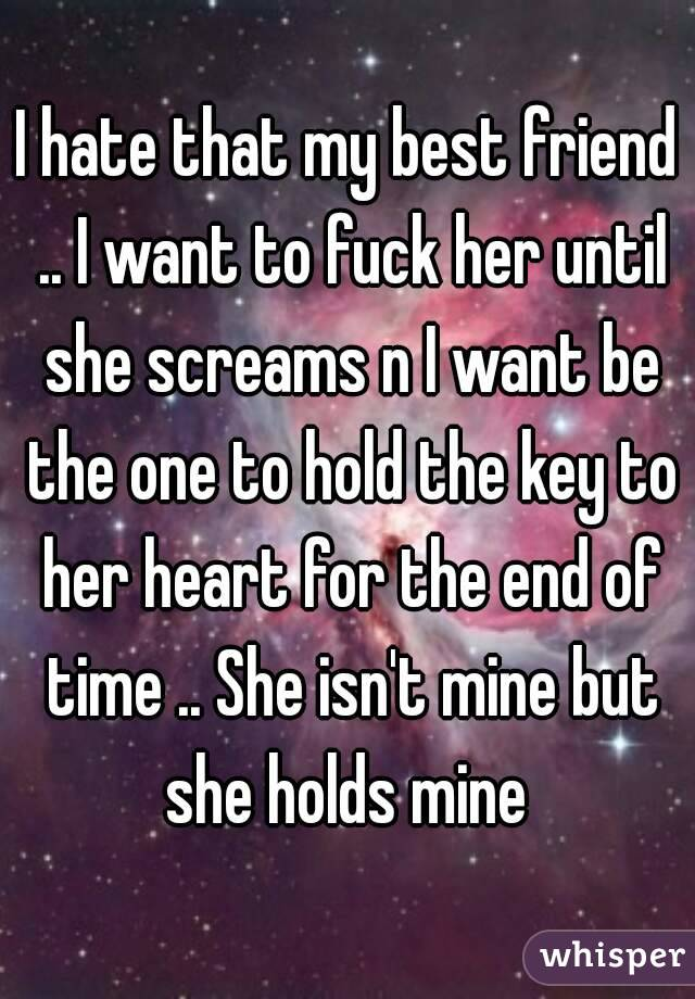 I hate that my best friend .. I want to fuck her until she screams n I want be the one to hold the key to her heart for the end of time .. She isn't mine but she holds mine