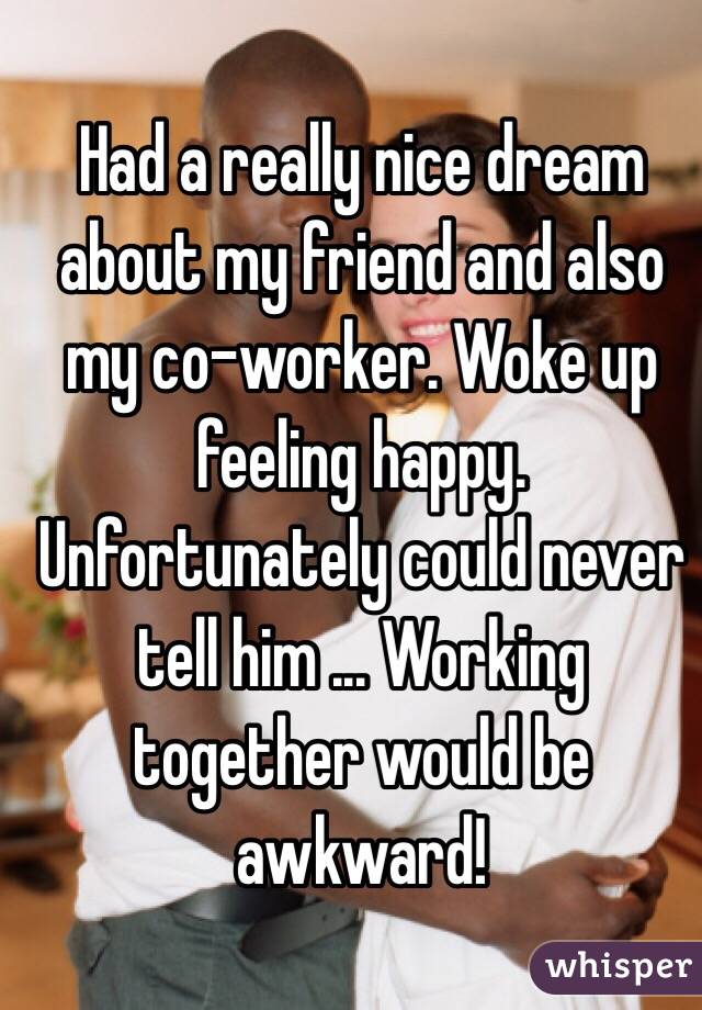 Had a really nice dream about my friend and also my co-worker. Woke up feeling happy. Unfortunately could never tell him ... Working together would be awkward!