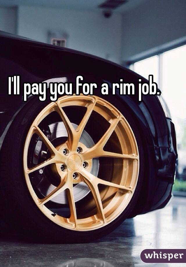 I'll pay you for a rim job.