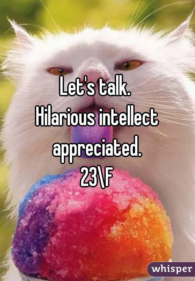 Let's talk.  Hilarious intellect appreciated.  23\F
