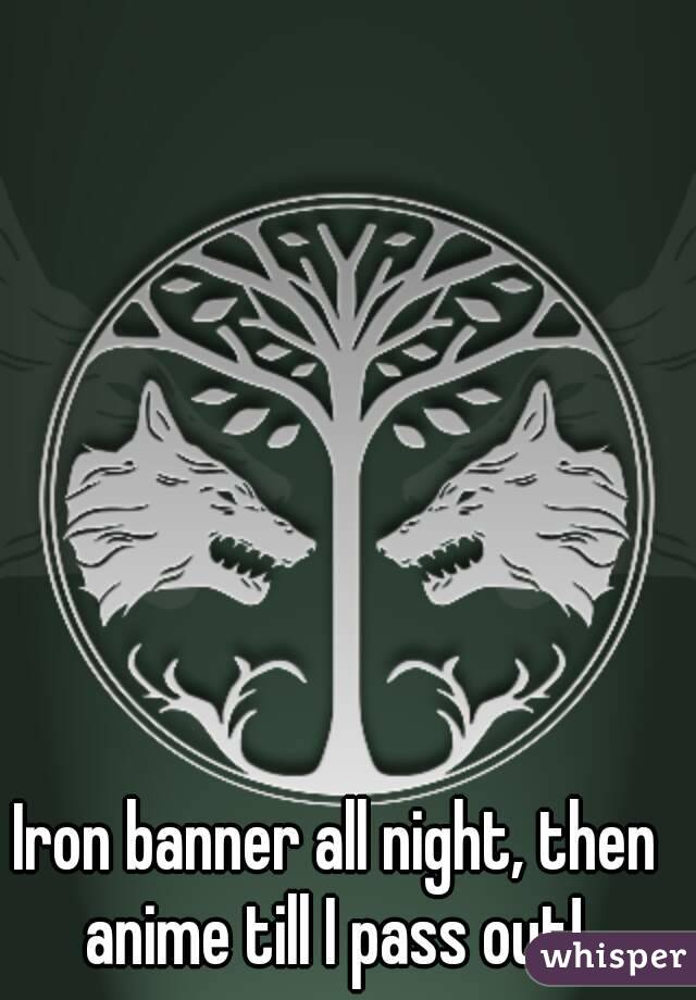 Iron banner all night, then anime till I pass out!