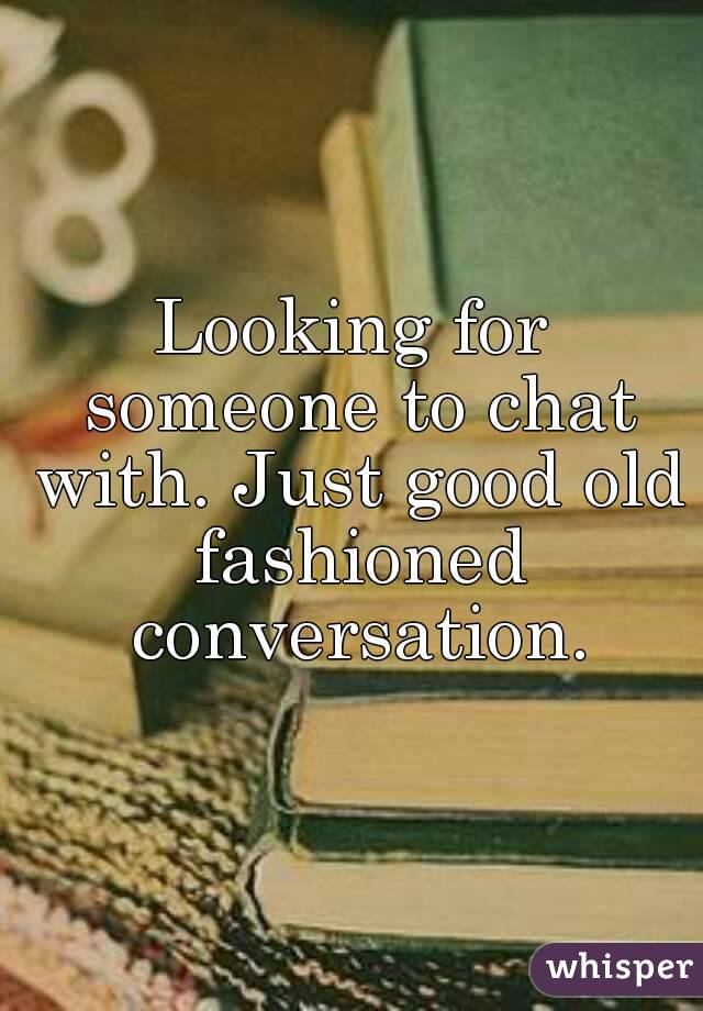 Looking for someone to chat with. Just good old fashioned conversation.