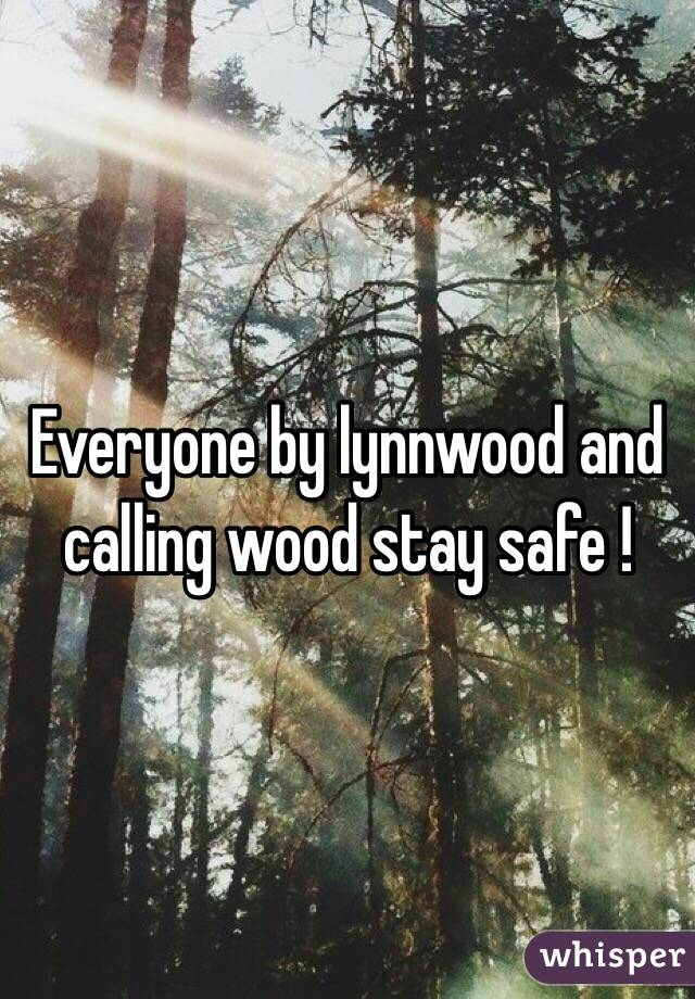 Everyone by lynnwood and calling wood stay safe !
