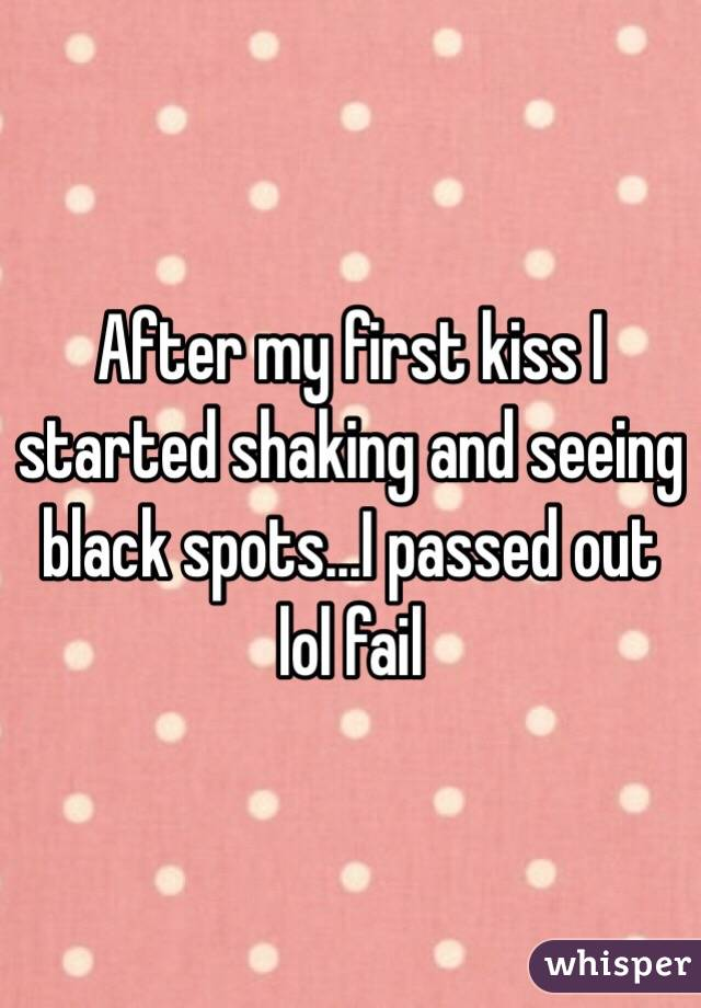 After my first kiss I started shaking and seeing black spots...I passed out lol fail