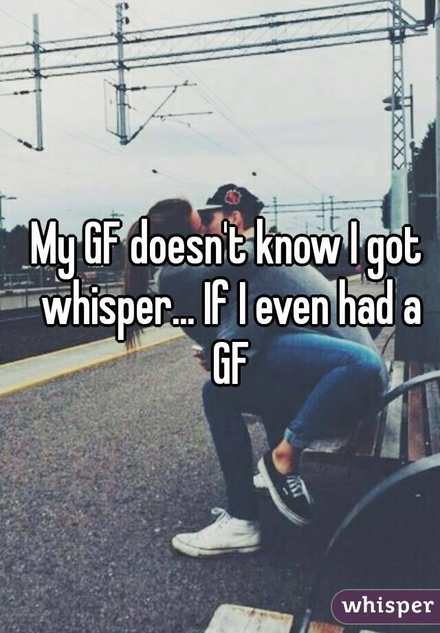 My GF doesn't know I got whisper... If I even had a GF