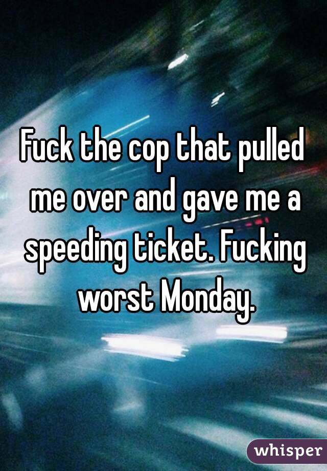Fuck the cop that pulled me over and gave me a speeding ticket. Fucking worst Monday.