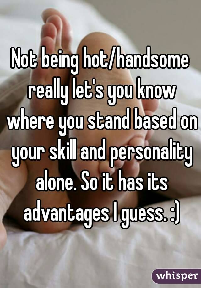Not being hot/handsome really let's you know where you stand based on your skill and personality alone. So it has its advantages I guess. :)