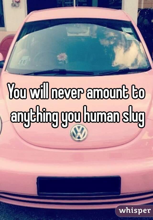 You will never amount to anything you human slug