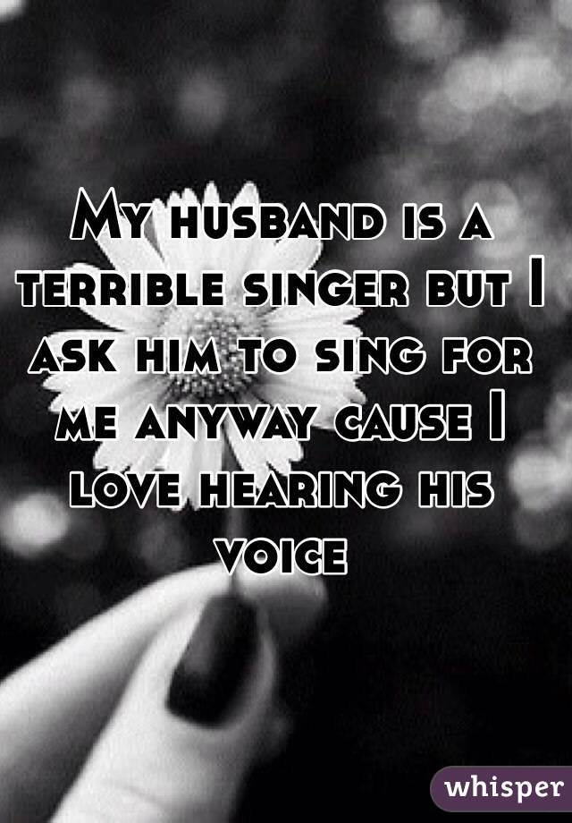 My husband is a terrible singer but I ask him to sing for me anyway cause I love hearing his voice