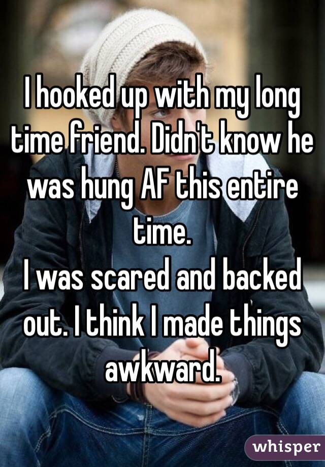 I hooked up with my long time friend. Didn't know he was hung AF this entire time.  I was scared and backed out. I think I made things awkward.