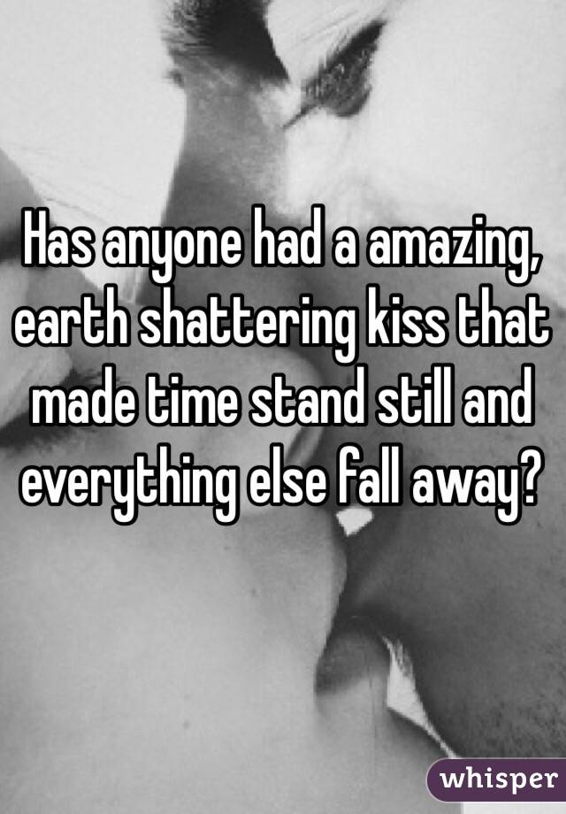 Has anyone had a amazing, earth shattering kiss that made time stand still and everything else fall away?