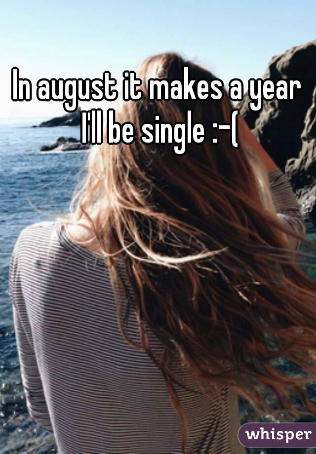 In august it makes a year I'll be single :-(
