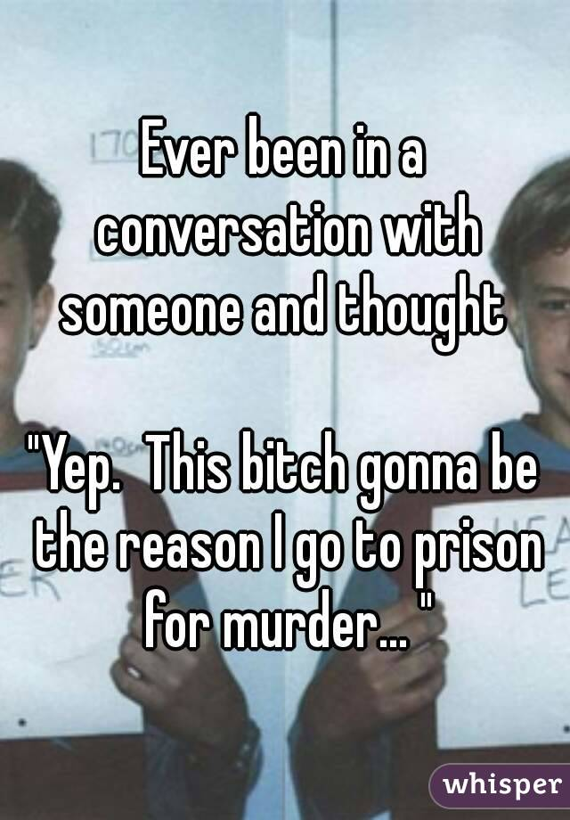 """Ever been in a conversation with someone and thought   """"Yep.  This bitch gonna be the reason I go to prison for murder... """""""