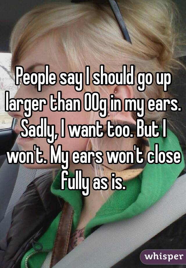 People say I should go up larger than 00g in my ears. Sadly, I want too. But I won't. My ears won't close fully as is.