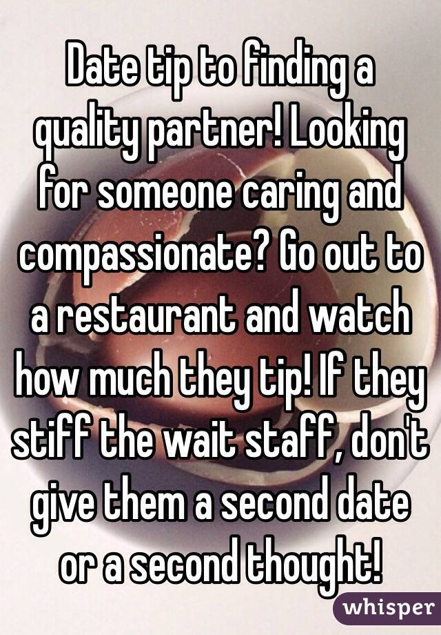 Date tip to finding a quality partner! Looking for someone caring and compassionate? Go out to a restaurant and watch how much they tip! If they stiff the wait staff, don't give them a second date or a second thought!