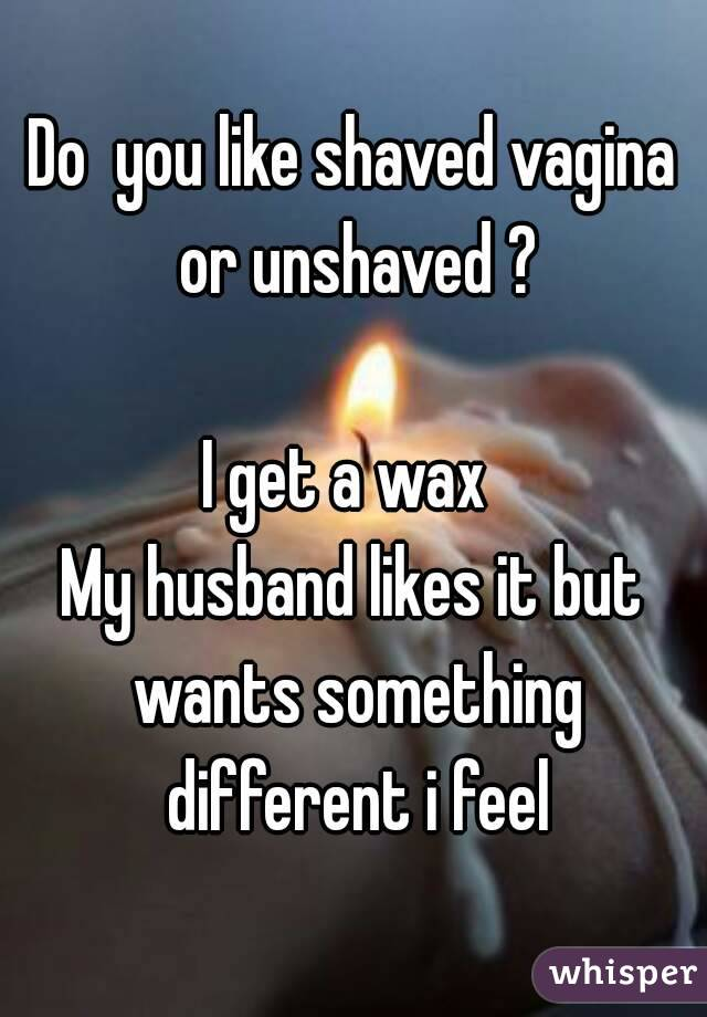 Do  you like shaved vagina or unshaved ?  I get a wax  My husband likes it but wants something different i feel