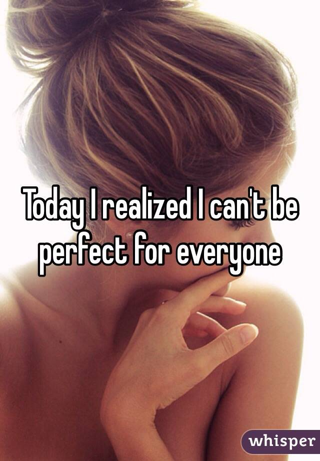 Today I realized I can't be perfect for everyone