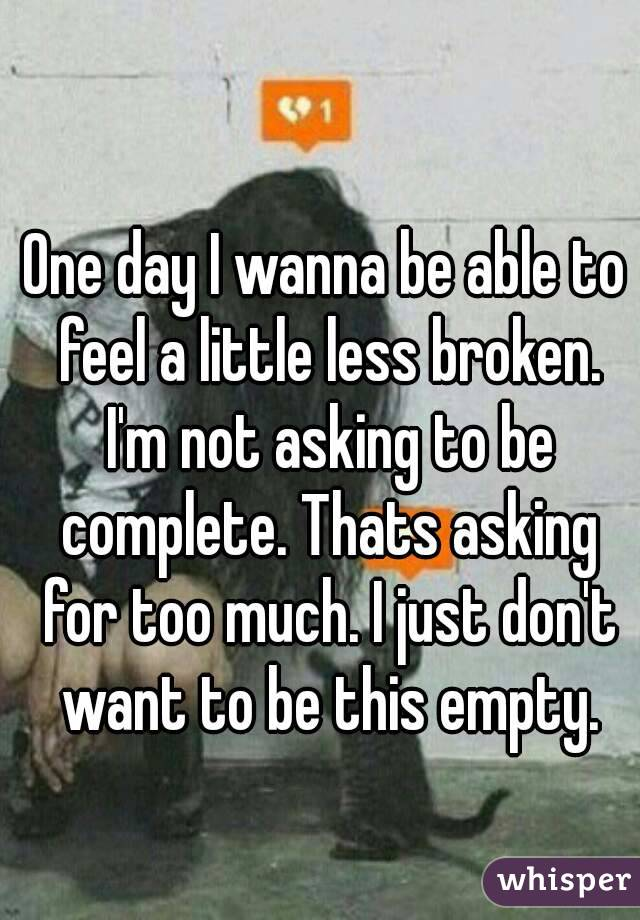 One day I wanna be able to feel a little less broken. I'm not asking to be complete. Thats asking for too much. I just don't want to be this empty.