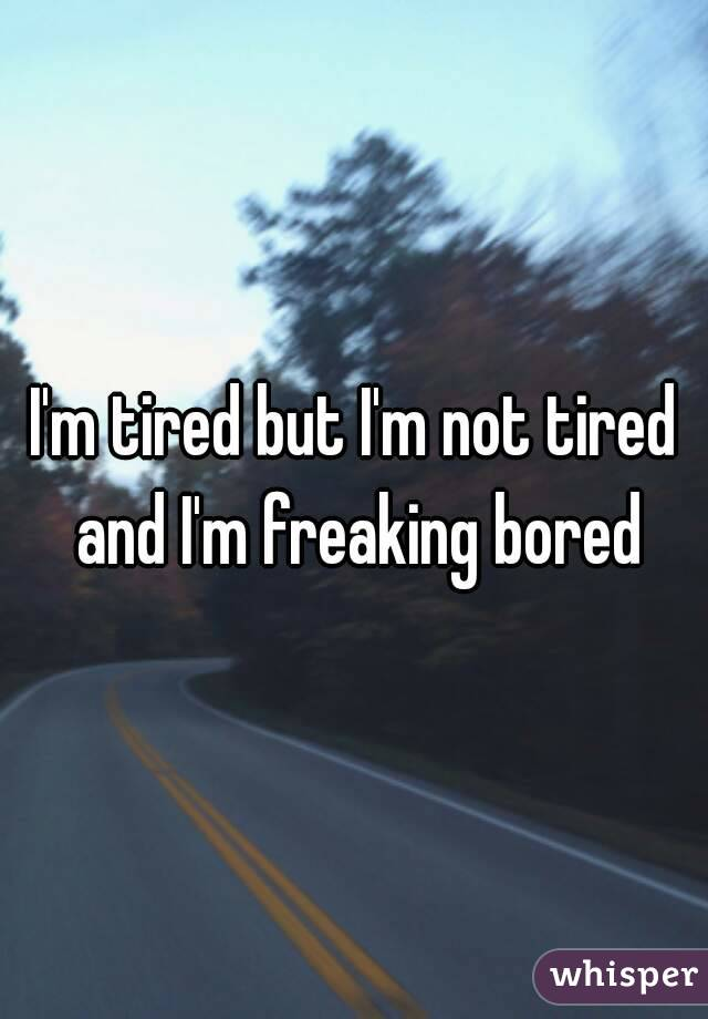 I'm tired but I'm not tired and I'm freaking bored