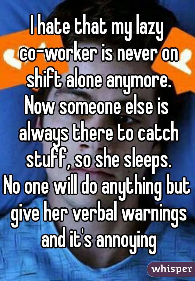 I hate that my lazy co-worker is never on shift alone anymore. Now someone else is always there to catch stuff, so she sleeps. No one will do anything but give her verbal warnings and it's annoying