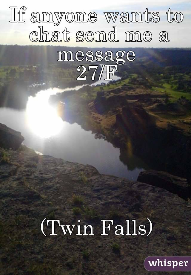 If anyone wants to chat send me a message  27/F        (Twin Falls)