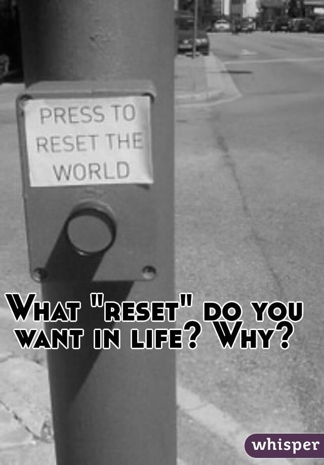 """What """"reset"""" do you want in life? Why?"""