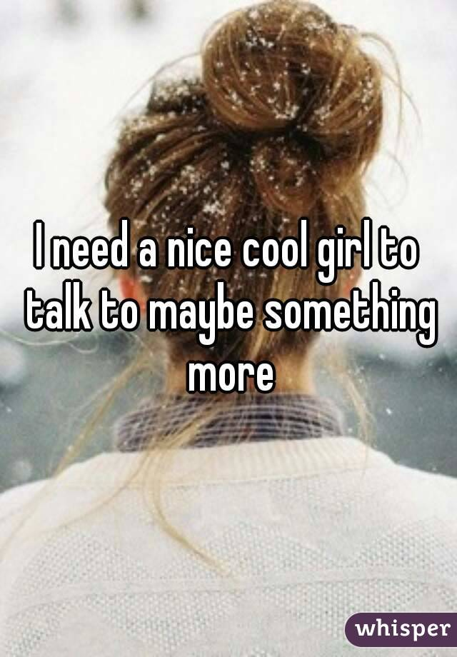 I need a nice cool girl to talk to maybe something more
