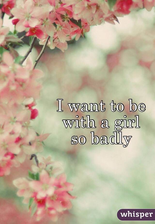 I want to be  with a girl  so badly