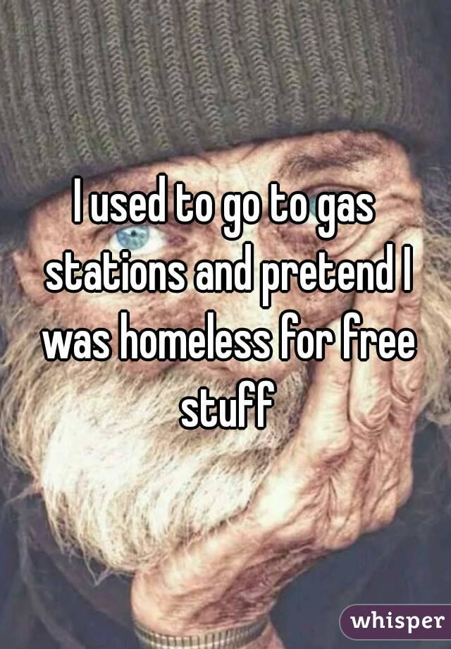 I used to go to gas stations and pretend I was homeless for free stuff