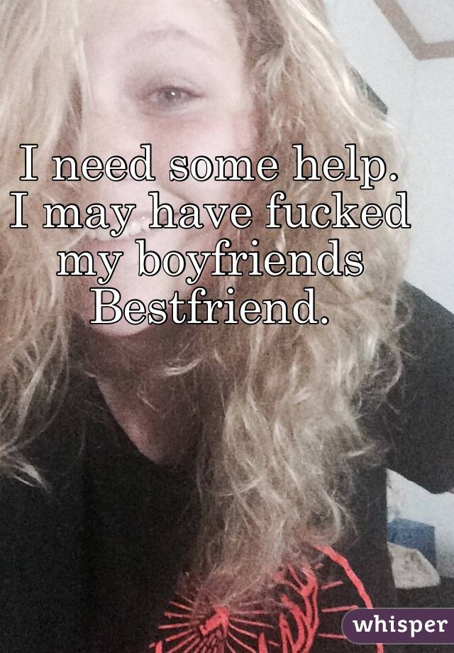 I need some help. I may have fucked my boyfriends  Bestfriend.