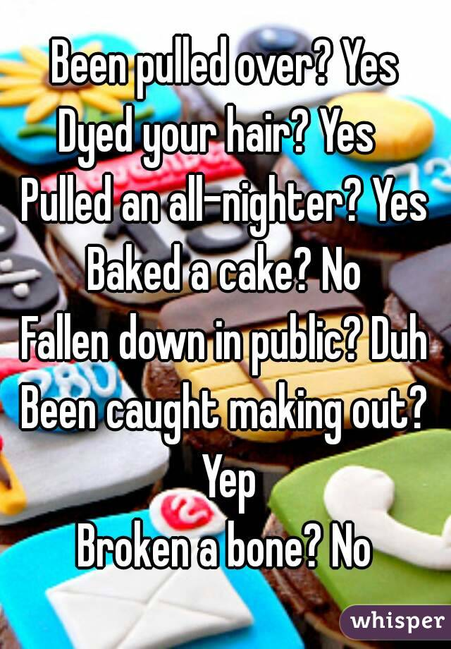Been pulled over? Yes Dyed your hair? Yes Pulled an all-nighter? Yes Baked a cake? No Fallen down in public? Duh Been caught making out? Yep Broken a bone? No