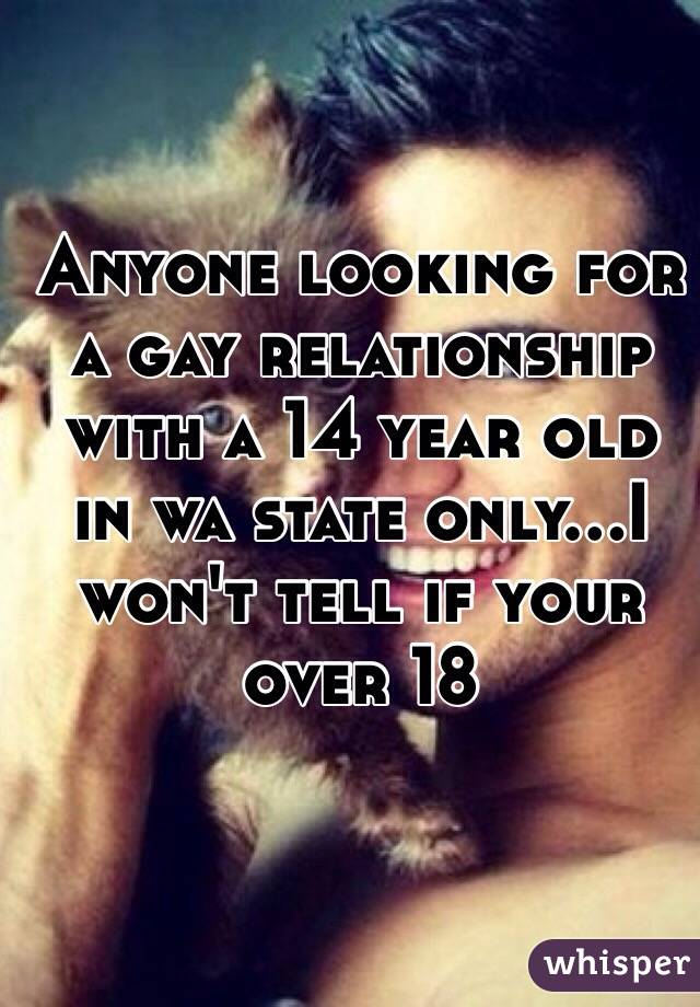 Anyone looking for a gay relationship with a 14 year old in wa state only...I won't tell if your over 18