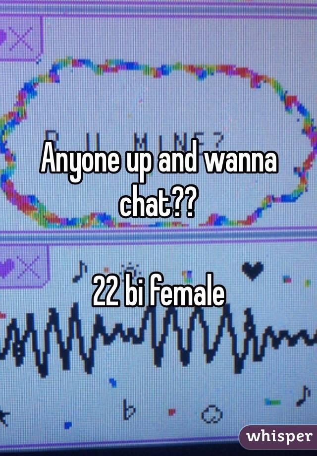 Anyone up and wanna chat??   22 bi female