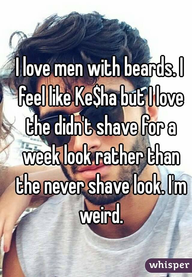 I love men with beards. I feel like Ke$ha but I love the didn't shave for a week look rather than the never shave look. I'm weird.